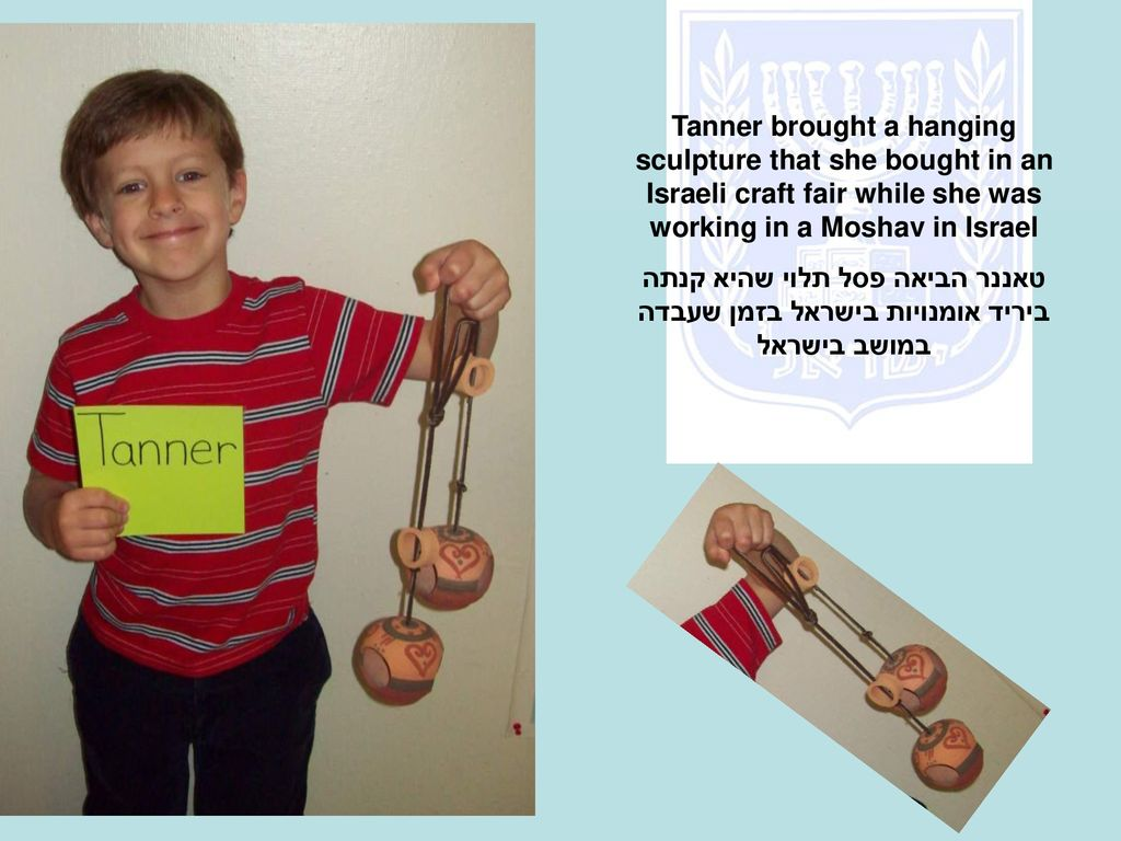 Tanner brought a hanging sculpture that she bought in an Israeli craft fair while she was working in a Moshav in Israel